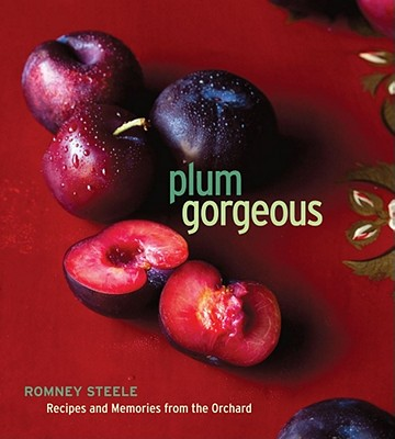 Plum Gorgeous: Recipes and Memories from the Orchard - Steele, Romney
