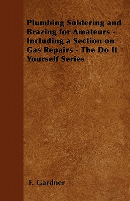 Plumbing Soldering and Brazing for Amateurs - Including a Section on Gas Repairs - The Do It Yourself Series - Gardner, F