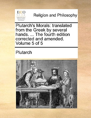 Plutarch's Morals: Translated from the Greek by Several Hands. ... the Fourth Edition Corrected and Amended. Volume 5 of 5 - Plutarch