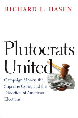 Plutocrats United: Campaign Money, the Supreme Court, and the Distortion of American Elections - Hasen, Richard L