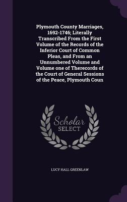 Plymouth County Marriages, 1692-1746; Literally Transcribed from the First Volume of the Records of the Inferior Court of Common Pleas, and from an Unnumbered Volume and Volume One of Therecords of the Court of General Sessions of the Peace, Plymouth Coun - Greenlaw, Lucy Hall