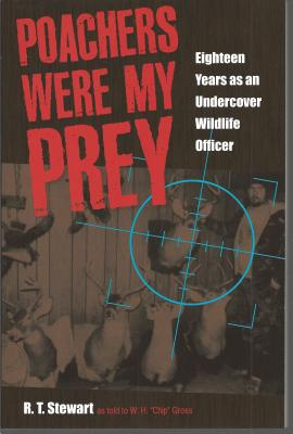 """Poachers Were My Prey: Eighteen Years as an Undercover Wildlife Officer - Stewart, R T, and Gross, W H """"Chip (Retold by)"""