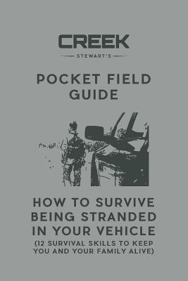 Pocket Field Guide: How to Survive Being Stranded in Your Vehicle: 12 Survival Skills to Keep You and Your Family Alive - Stewart, Creek