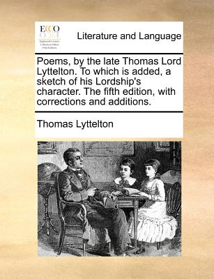 Poems, by the Late Thomas Lord Lyttelton. to Which Is Added, a Sketch of His Lordship's Character. the Fifth Edition, with Corrections and Additions. - Lyttelton, Thomas