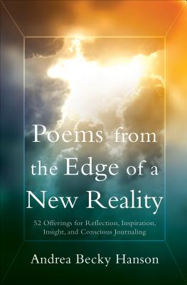 Poems from the Edge of a New Reality: 52 Offerings for Reflection, Inspiration, Insight, and Conscious Journaling - Hanson, Andrea Becky