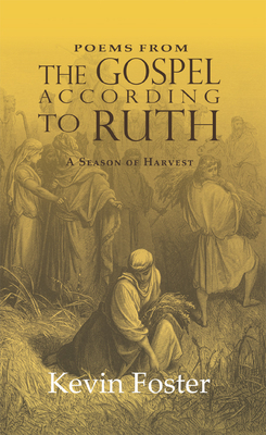 Poems from the Gospel According to Ruth: A Season of Harvest - Foster, Kevin
