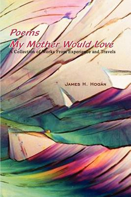 Poems My Mother Would Love: A Collection of Works from Experience and Travels - Hogan, James H
