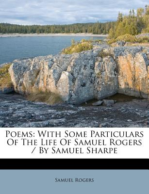 Poems: With Some Particulars of the Life of Samuel Rogers / By Samuel Sharpe - Rogers, Samuel