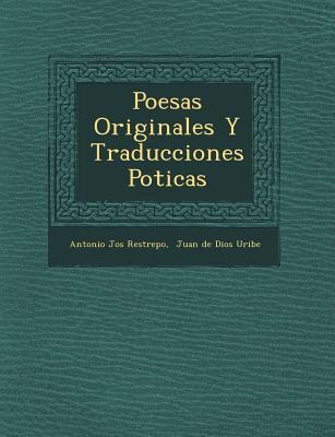 Poesas Originales y Traducciones Poticas - Restrepo, Antonio Jos, and Juan de Dios Uribe (Creator)