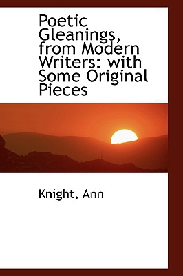 Poetic Gleanings, from Modern Writers: With Some Original Pieces - Ann, Knight