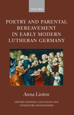 Poetry and Parental Bereavement in Early Modern Lutheran Germany - Linton, Anna