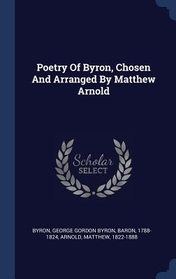 Poetry of Byron, Chosen and Arranged by Matthew Arnold - Byron, George Gordon, Lord (Creator), and 1822-1888, Arnold Matthew