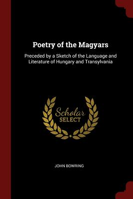 Poetry of the Magyars: Preceded by a Sketch of the Language and Literature of Hungary and Transylvania - Bowring, John, Sir