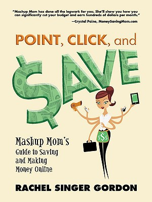 Point, Click, and Save: Mashup Mom's Guide to Saving and Making Money Online - Gordon, Rachel Singer