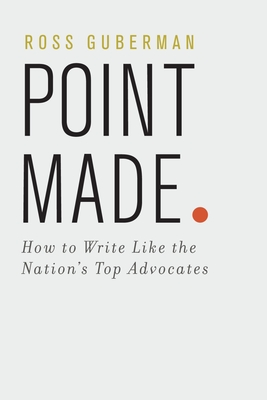 Point Made: How to Write Like the Nation's Top Advocates - Guberman, Ross, President