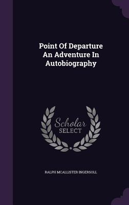 Point of Departure an Adventure in Autobiography - Ingersoll, Ralph McAllister