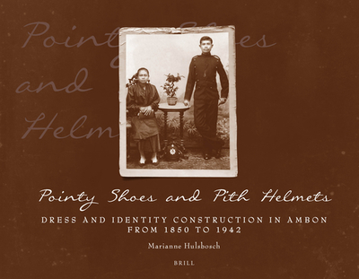 Pointy Shoes and Pith Helmets: Dress and Identity Construction in Ambon from 1850 to 1942 - Hulsbosch, Marianne
