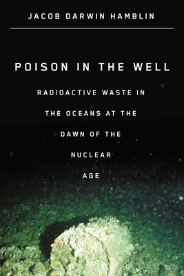 Poison in the Well: Radioactive Waste in the Oceans at the Dawn of the Nuclear Age - Hamblin, Jacob Darwin