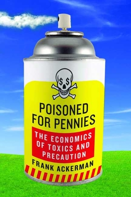 Poisoned for Pennies: The Economics of Toxics and Precaution - Ackerman, Frank