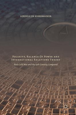 Polarity, Balance of Power and International Relations Theory: Post-Cold War and the 19th Century Compared - De Keersmaeker, Goedele