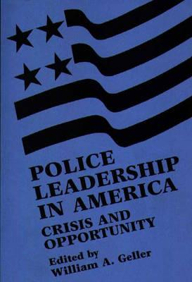Police Leadership in America: Crisis and Opportunity - Geller, William A, Mr. (Editor)