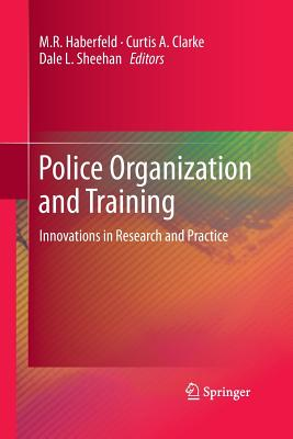 Police Organization and Training: Innovations in Research and Practice - Haberfeld, M R (Editor), and Clarke, Curtis A (Editor), and Sheehan, Dale L (Editor)
