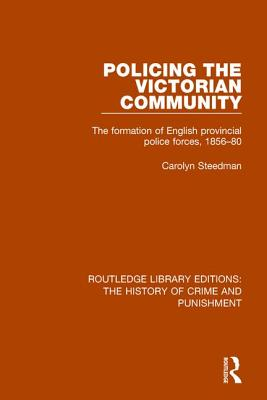 Policing the Victorian Community: The Formation of English Provincial Police Forces, 1856-80 - Steedman, Carolyn (Editor)