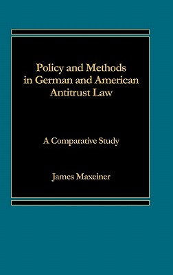 Policy and Methods in German and American Antitrust Law: A Comparative Study - Maxeiner, James R