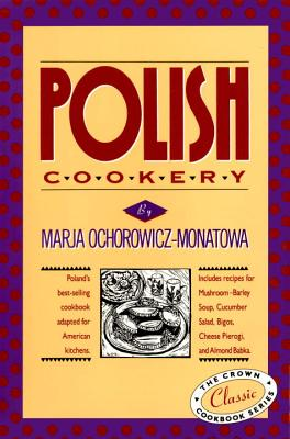 Polish Cookery: Poland's Bestselling Cookbook Adapted for American Kitchens. Includes Recipes for Mushroom-Barley Soup, Cucumber Salad, Bigos, Cheese Pierogi, and Almond Babka. - Ochorowicz-Monatowa, Marja, and Karsavina, Jean (Translated by)