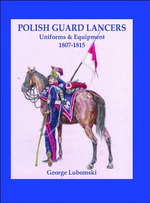 Polish Guard Lancers: Uniforms and Equipment 1807 - 1815 - Lubomski, George