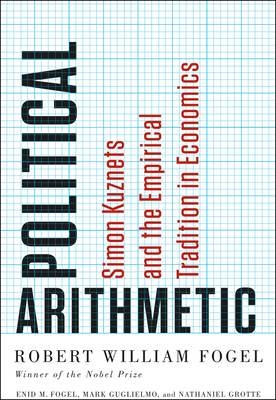 Political Arithmetic: Simon Kuznets and the Empirical Tradition in Economics - Fogel, Robert William, and Fogel, Enid M, and Guglielmo, Mark
