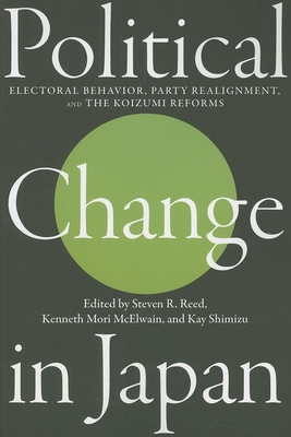 Political Change in Japan: Electoral Behavior, Party Realignment, and the Koizumi Reforms - Reed, Steven R (Editor), and McElwain, Kenneth Mori (Editor), and Shimizu, Kay (Editor)