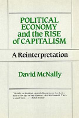 Political Economy and the Rise of Capitalism: A Reinterpretation - McNally, David