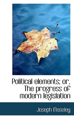 Political Elements; Or, the Progress of Modern Legislation - Moseley, Joseph