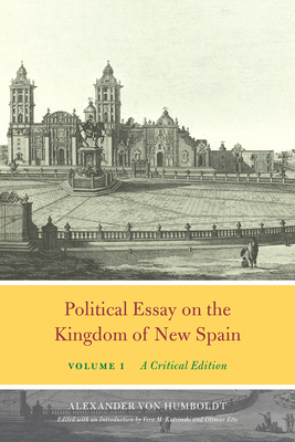 Political Essay on the Kingdom of New Spain, Volume 1: A Critical Edition - Von Humboldt, Alexander, and Kutzinski, Vera M (Introduction by), and Ette, Ottmar (Introduction by)