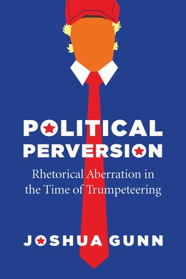 Political Perversion: Rhetorical Aberration in the Time of Trumpeteering - Gunn, Joshua