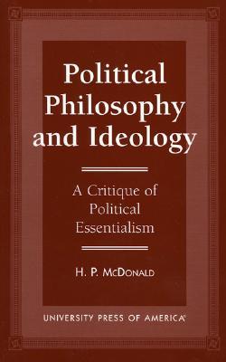 Political Philosophy and Ideology: A Critique of Political Essentialism - McDonald, H P