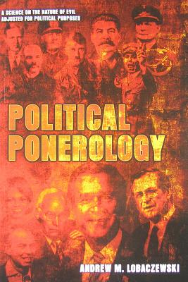 Political Ponerology: A Science on the Nature of Evil Adjusted for Political Purposes - Lobaczewski, Andrew M., and Knight-Jadczyk, Laura (Editor)
