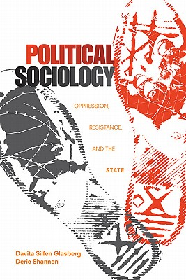 Political Sociology: Oppression, Resistance, and the State - Glasberg, Davita Silfen, and Shannon, Deric