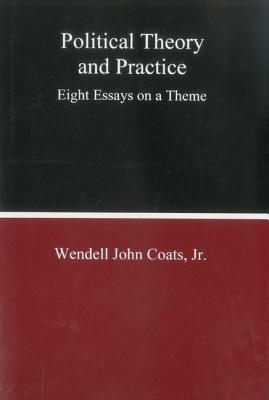Political Theory and Practice: Eight Essays on a Theme - Coats, Wendell John, Jr.