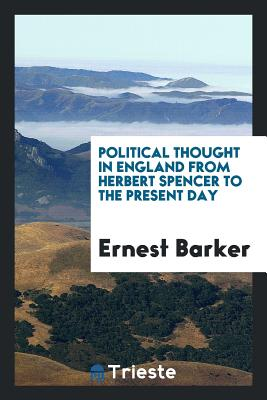 Political Thought in England from Herbert Spencer to the Present Day - Barker, Ernest, Sir