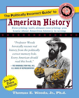 Politically Incorrect Guide to American History - Woods, Thomas E, Professor, Jr., and Woods Jr, Thomas E