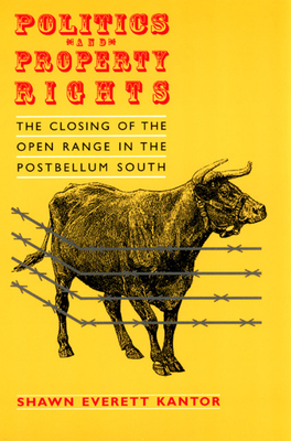 Politics and Property Rights: The Closing of the Open Range in the Postbellum South - Kantor, Shawn Everett