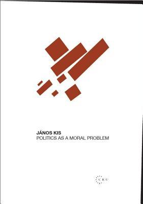 Politics as a Moral Problem - Kis, Janos, Professor
