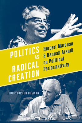 Politics as Radical Creation: Herbert Marcuse and Hannah Arendt on Political Performativity - Holman, Christopher