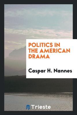 Politics in the American Drama - Nannes, Caspar H