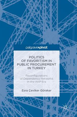 Politics of Favoritism in Public Procurement in Turkey: Reconfigurations of Dependency Networks in the Akp Era - Gurakar, Esra Ceviker