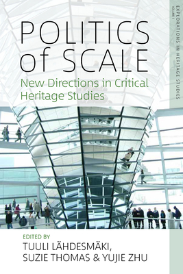 Politics of Scale: New Directions in Critical Heritage Studies - Lahdesmaki Tuuli (Editor), and Thomas, Suzie (Editor), and Zhu, Yujie (Editor)