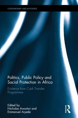 Politics, Public Policy and Social Protection in Africa: Evidence from Cash Transfer Programmes - Awortwi, Nicholas (Editor), and Aiyede, Emmanuel Remi (Editor)