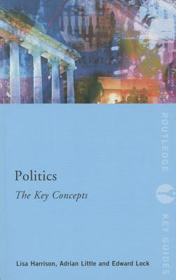 Politics: The Key Concepts - Harrison, Lisa, and Little, Adrian, and Lock, Edward A.